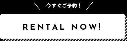 RENTAL NOW 今すぐご予約!